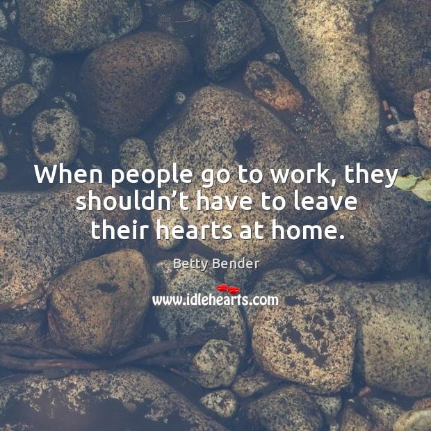 When people go to work, they shouldn't have to leave their hearts at home. Image
