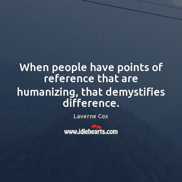 When people have points of reference that are humanizing, that demystifies difference. Laverne Cox Picture Quote