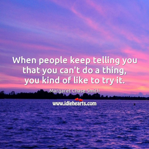 When people keep telling you that you can't do a thing, you kind of like to try it. Image