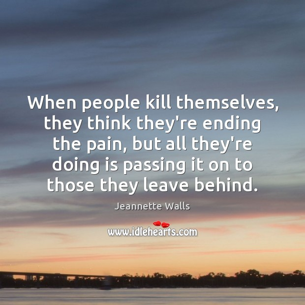 When people kill themselves, they think they're ending the pain, but all Jeannette Walls Picture Quote