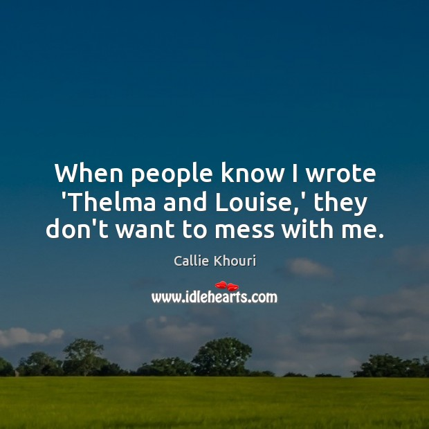 When people know I wrote 'Thelma and Louise,' they don't want to mess with me. Callie Khouri Picture Quote