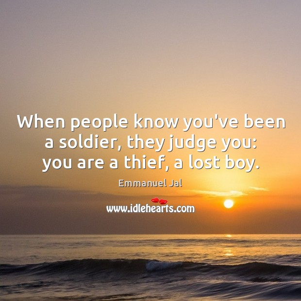 When people know you've been a soldier, they judge you: you are a thief, a lost boy. Image