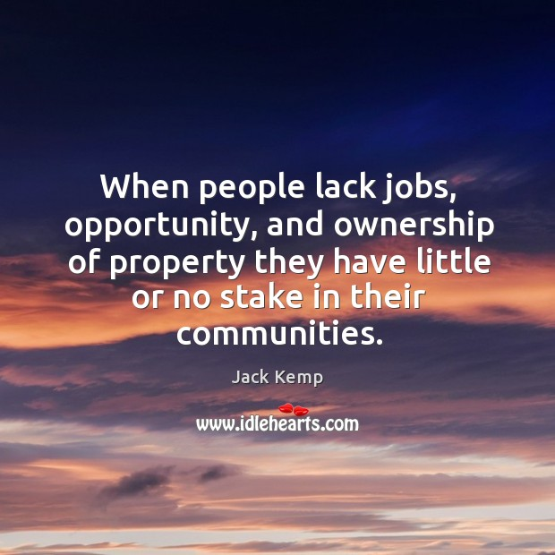 When people lack jobs, opportunity, and ownership of property they have little or no stake in their communities. Image