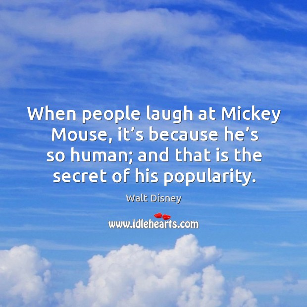 Image, When people laugh at mickey mouse, it's because he's so human; and that is the secret of his popularity.