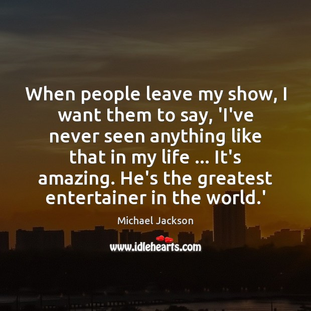 When people leave my show, I want them to say, 'I've never Image