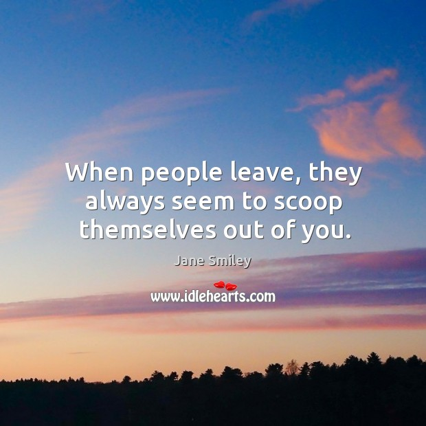 When people leave, they always seem to scoop themselves out of you. Image