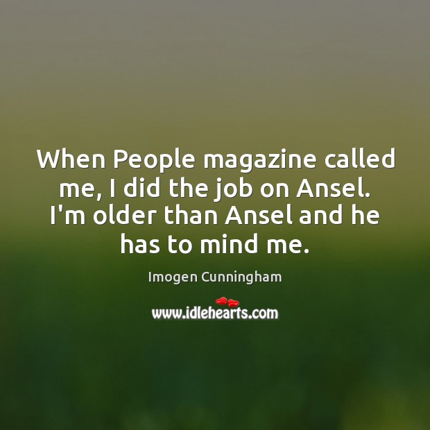 When People magazine called me, I did the job on Ansel. I'm Imogen Cunningham Picture Quote