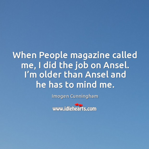 When people magazine called me, I did the job on ansel. I'm older than ansel and he has to mind me. Imogen Cunningham Picture Quote