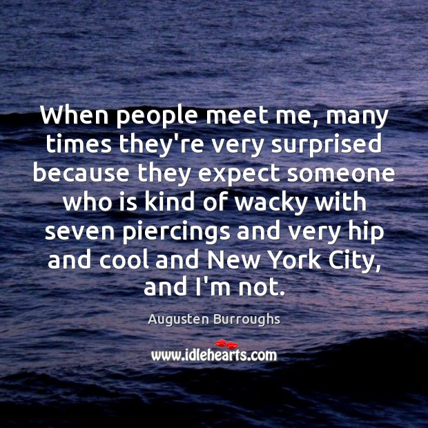 When people meet me, many times they're very surprised because they expect Augusten Burroughs Picture Quote