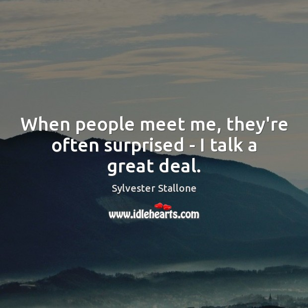When people meet me, they're often surprised – I talk a great deal. Sylvester Stallone Picture Quote