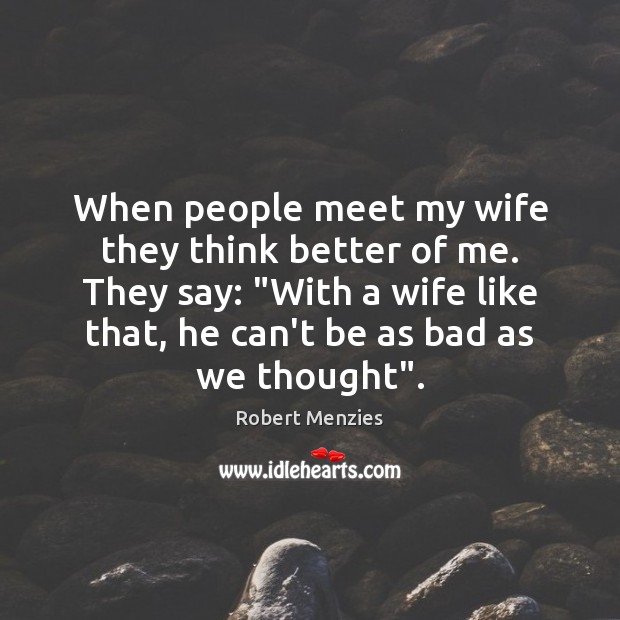 """When people meet my wife they think better of me. They say: """" Image"""