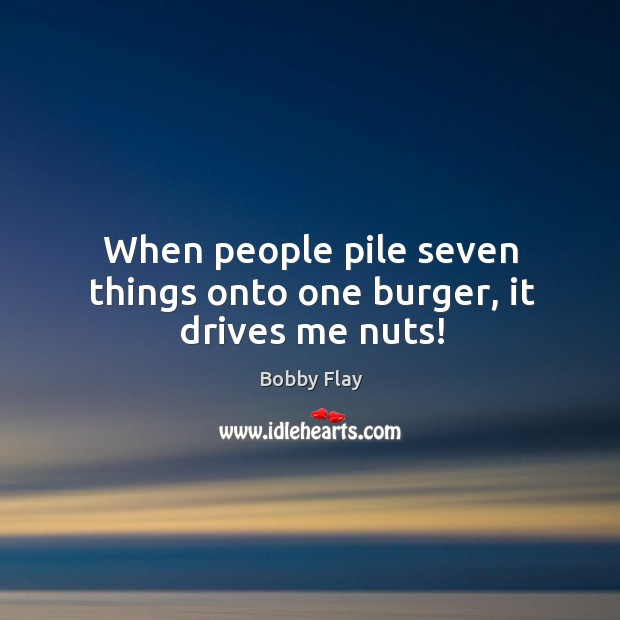 When people pile seven things onto one burger, it drives me nuts! Bobby Flay Picture Quote