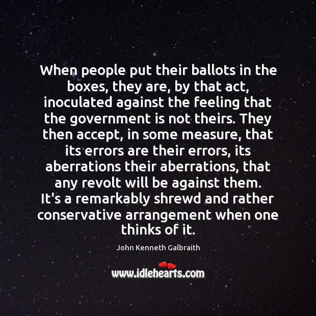 When people put their ballots in the boxes, they are, by that John Kenneth Galbraith Picture Quote