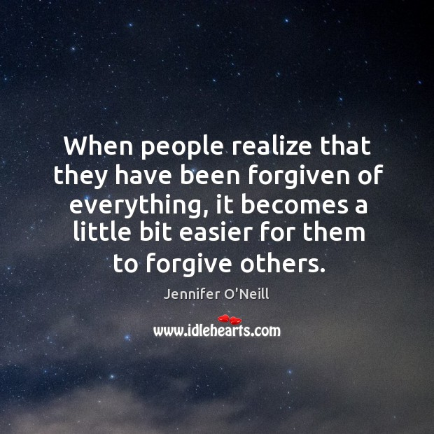 When people realize that they have been forgiven of everything, it becomes a little bit easier for them to forgive others. Image