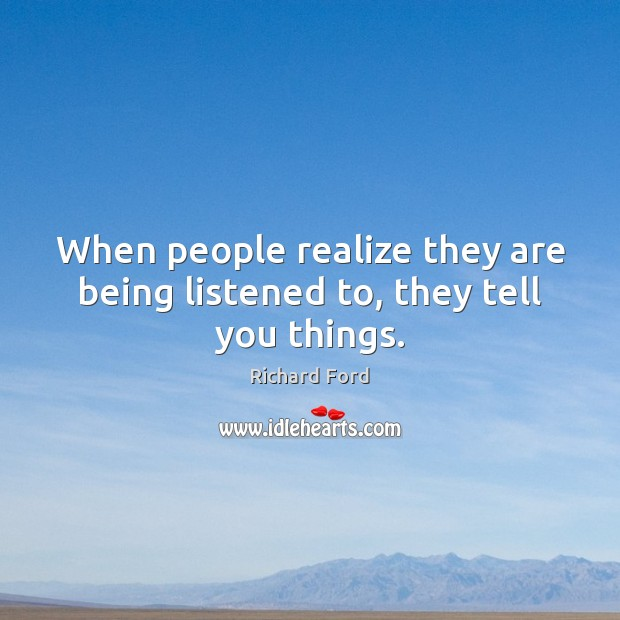 When people realize they are being listened to, they tell you things. Image