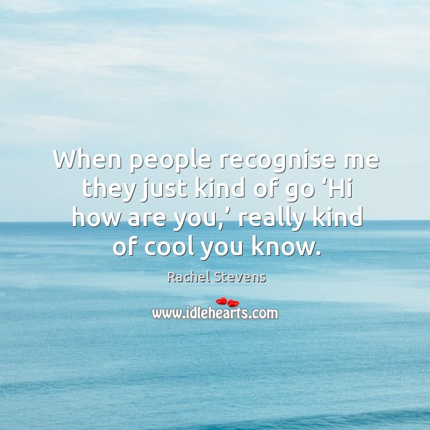 When people recognise me they just kind of go 'hi how are you,' really kind of cool you know. Rachel Stevens Picture Quote