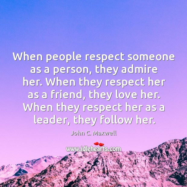 When people respect someone as a person, they admire her. When they Image