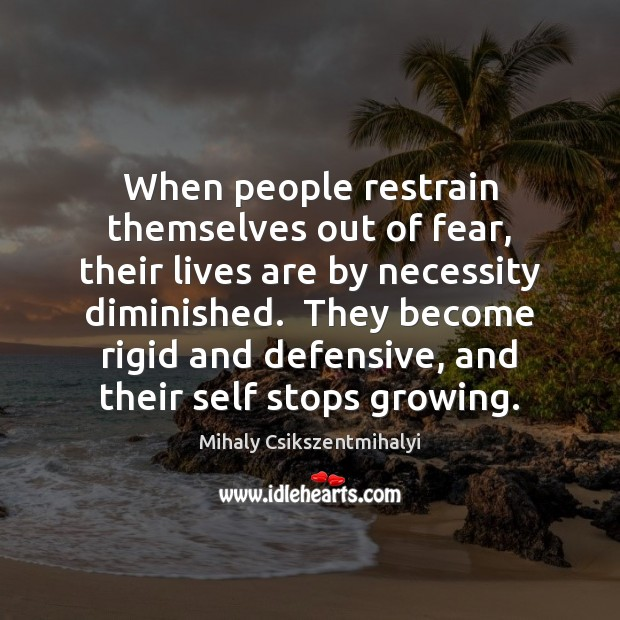 When people restrain themselves out of fear, their lives are by necessity Mihaly Csikszentmihalyi Picture Quote