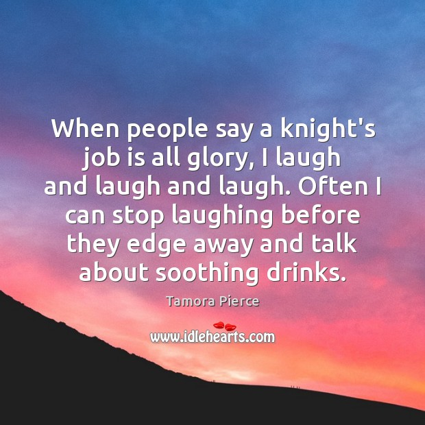 When people say a knight's job is all glory, I laugh and Tamora Pierce Picture Quote