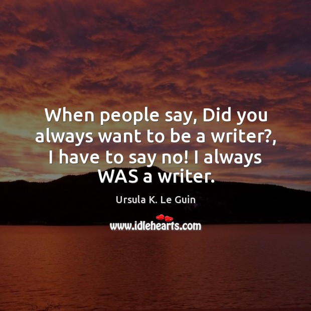 When people say, Did you always want to be a writer?, I Ursula K. Le Guin Picture Quote
