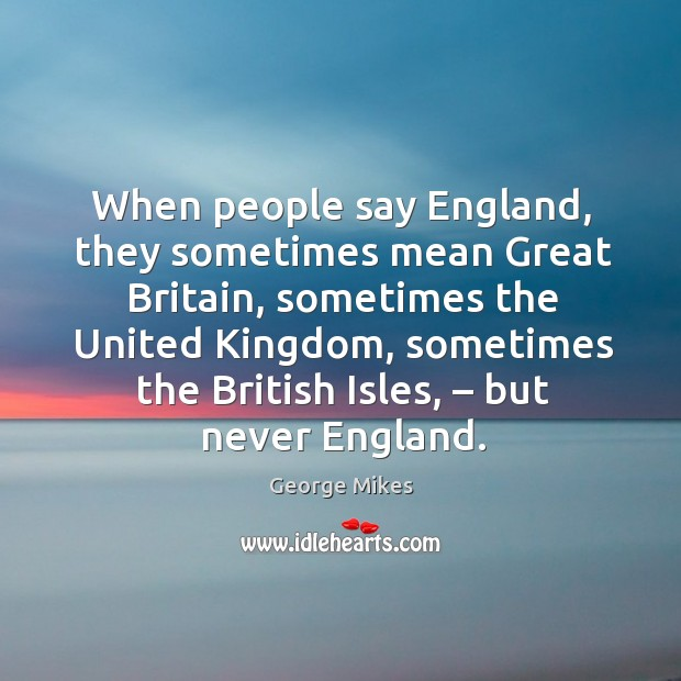 When people say england, they sometimes mean great britain, sometimes the united kingdom Image