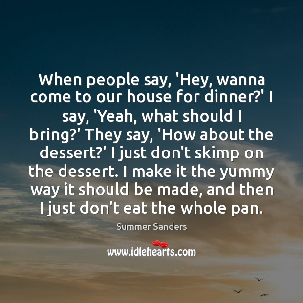 When people say, 'Hey, wanna come to our house for dinner?' Summer Sanders Picture Quote