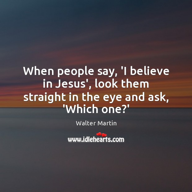 When people say, 'I believe in Jesus', look them straight in the eye and ask, 'Which one?' Image