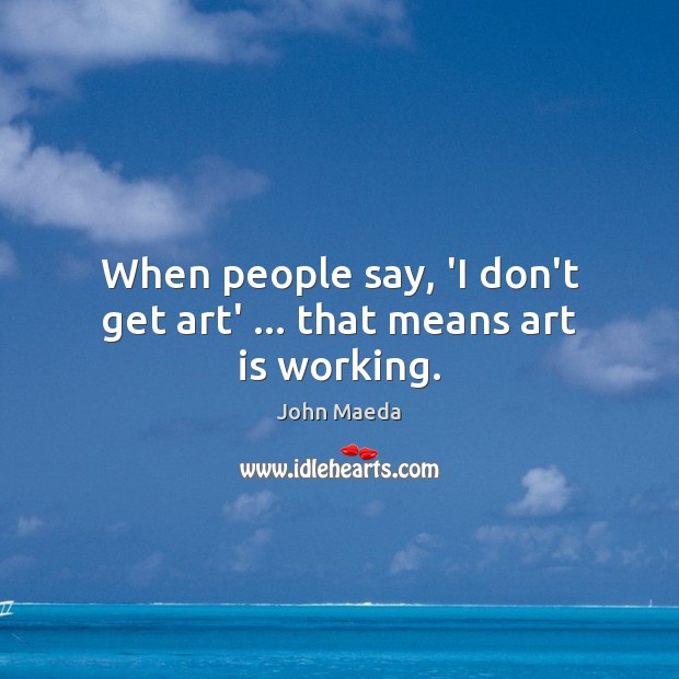 When people say, 'I don't get art' … that means art is working. Image