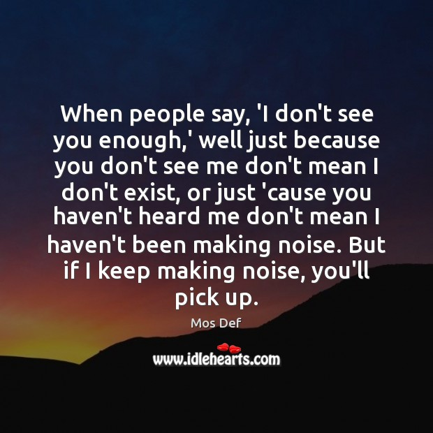 When people say, 'I don't see you enough,' well just because Mos Def Picture Quote