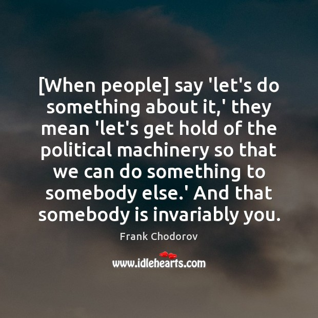 [When people] say 'let's do something about it,' they mean 'let's Frank Chodorov Picture Quote