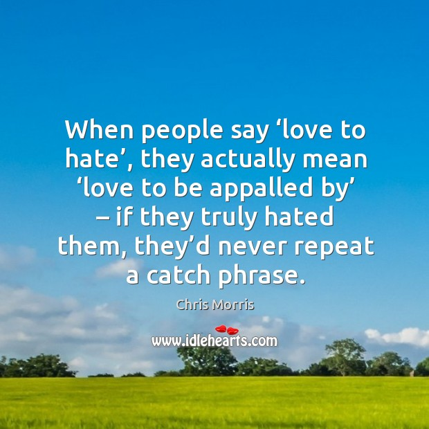 When people say 'love to hate', they actually mean 'love to be appalled by' – if they truly hated them Image