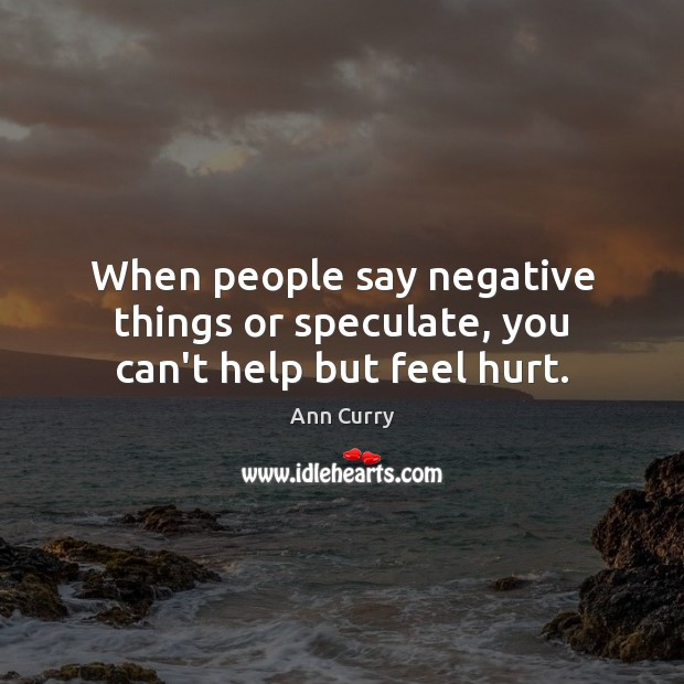 When people say negative things or speculate, you can't help but feel hurt. Ann Curry Picture Quote