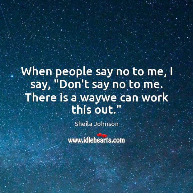 """When people say no to me, I say, """"Don't say no to me. There is a waywe can work this out."""" Image"""