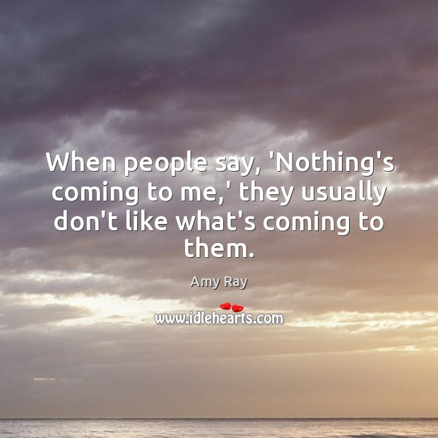 When people say, 'Nothing's coming to me,' they usually don't like what's coming to them. Image