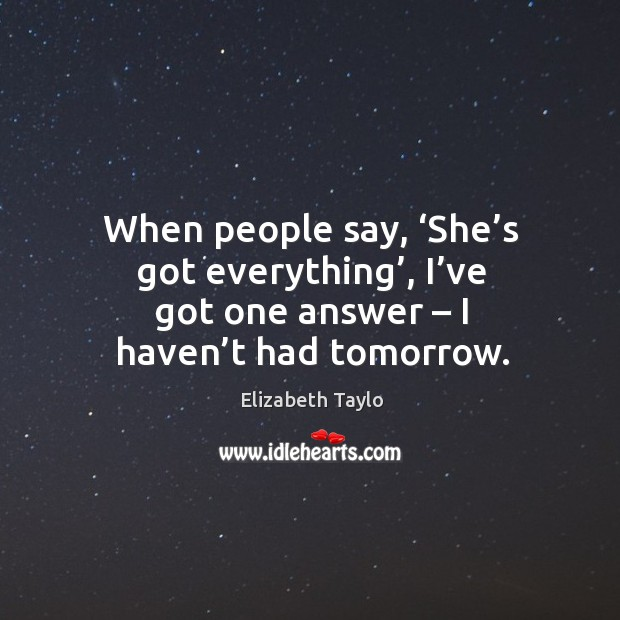 When people say, 'she's got everything', I've got one answer – I haven't had tomorrow. Image