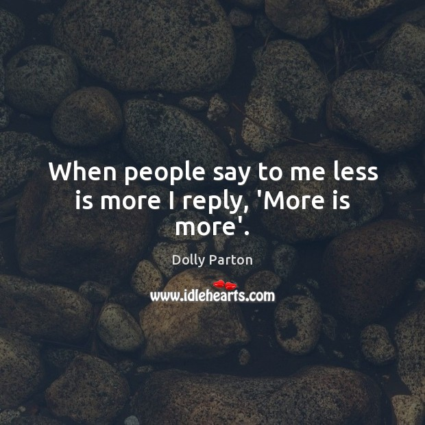 When people say to me less is more I reply, 'More is more'. Dolly Parton Picture Quote