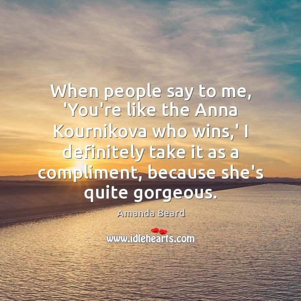 When people say to me, 'You're like the Anna Kournikova who wins, Image