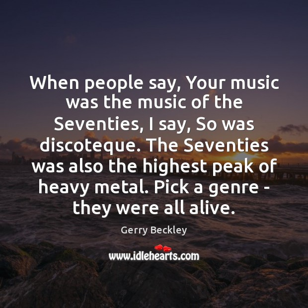 Image, When people say, Your music was the music of the Seventies, I