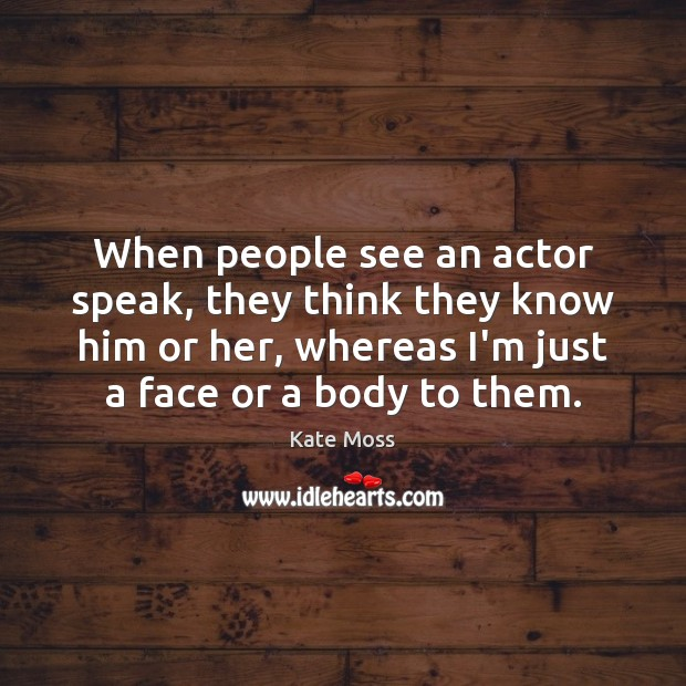When people see an actor speak, they think they know him or Kate Moss Picture Quote