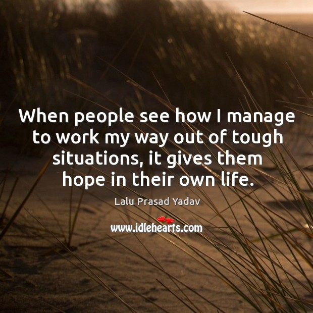 When people see how I manage to work my way out of tough situations, it gives them hope in their own life. Image