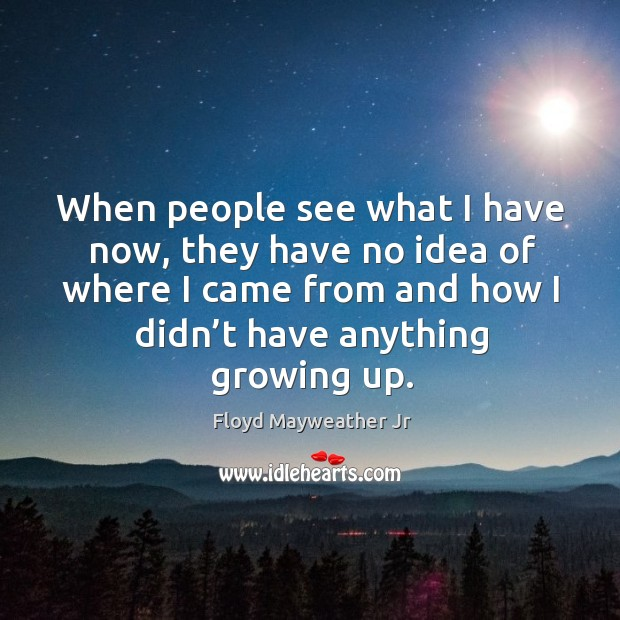 When people see what I have now, they have no idea of where I came from and how I didn't have anything growing up. Image