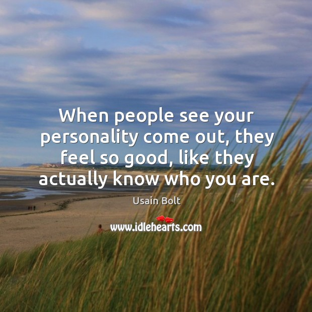 When people see your personality come out, they feel so good, like they actually know who you are. Image