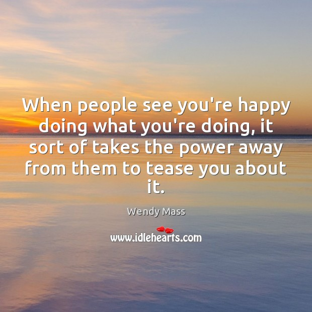 When people see you're happy doing what you're doing, it sort of Image