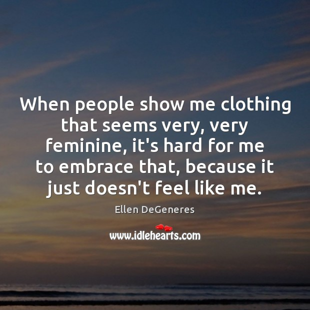 When people show me clothing that seems very, very feminine, it's hard Ellen DeGeneres Picture Quote