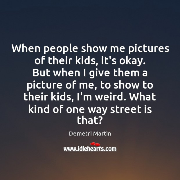 When people show me pictures of their kids, it's okay. But when Demetri Martin Picture Quote