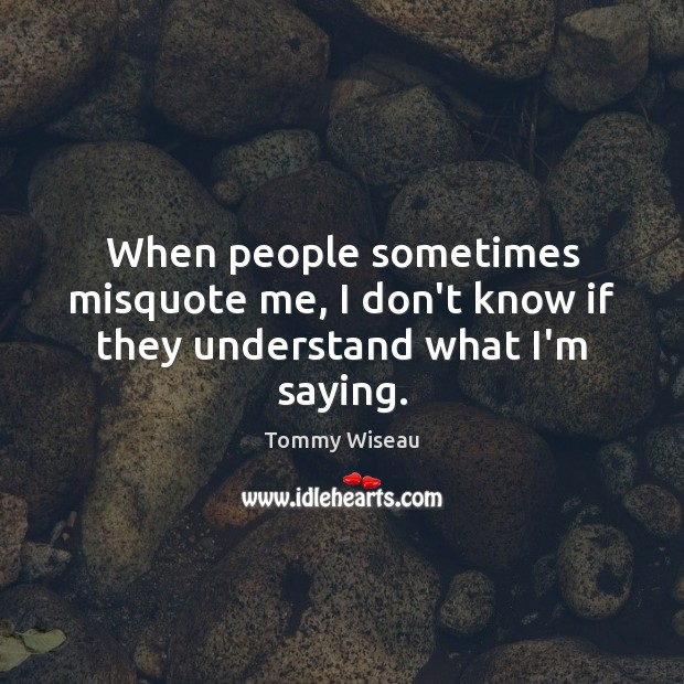 Image, When people sometimes misquote me, I don't know if they understand what I'm saying.