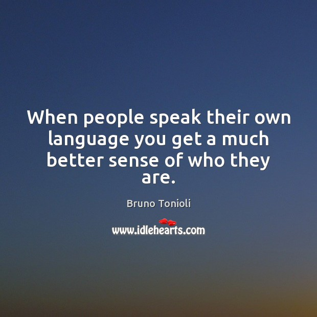 Image, When people speak their own language you get a much better sense of who they are.
