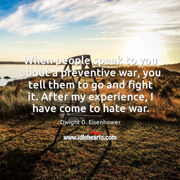 When people speak to you about a preventive war, you tell them to go and fight it. Image