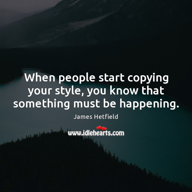 When people start copying your style, you know that something must be happening. Image