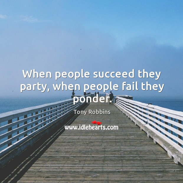 Image, When people succeed they party, when people fail they ponder.